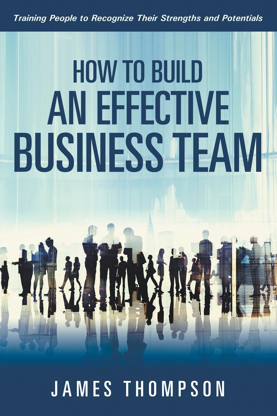 James Thompson How to Build an Effective Business Team. Training People to Recognize Their Strengths and Potentials russell sarder building an innovative learning organization a framework to build a smarter workforce adapt to change and drive growth