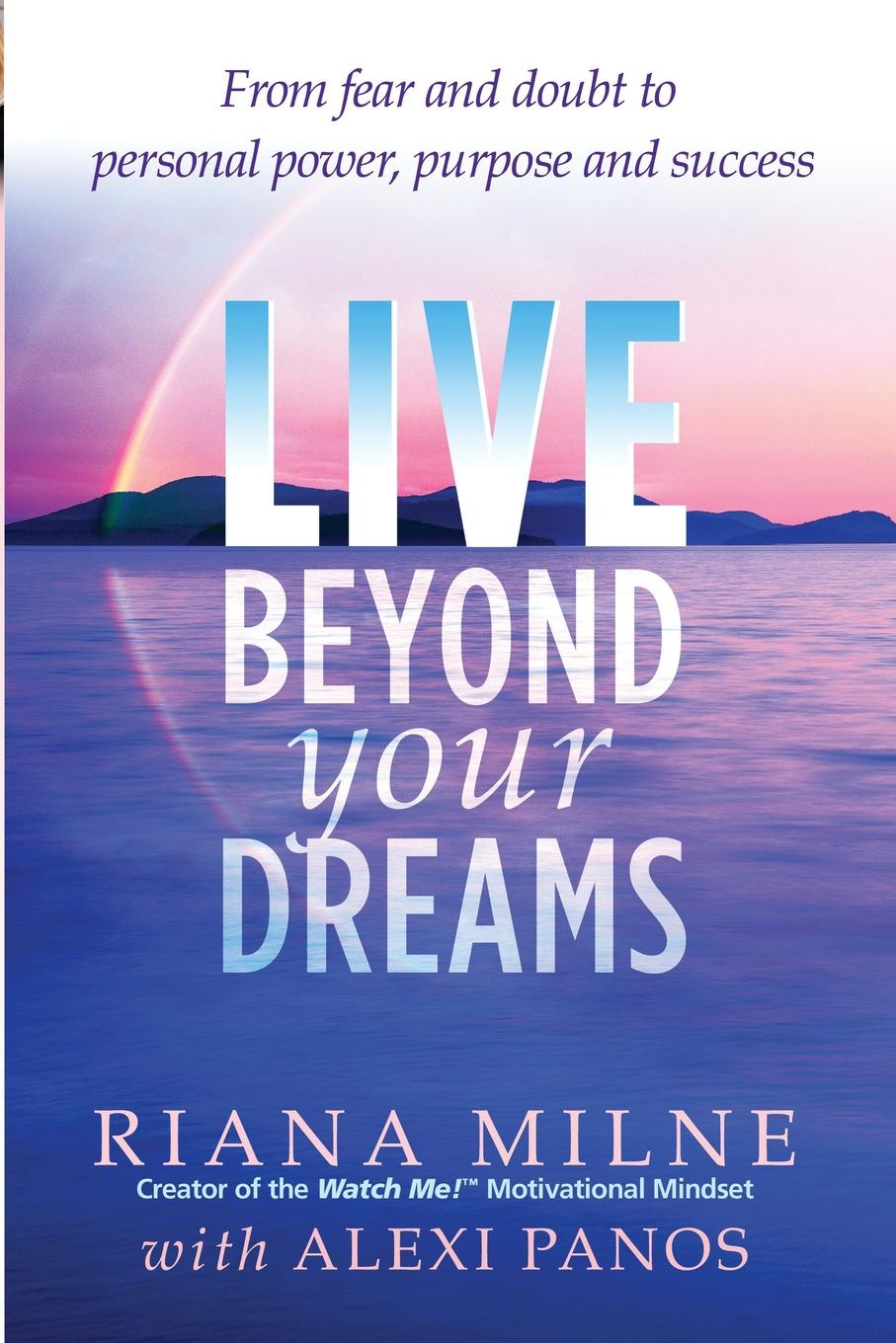 Riana Milne, Alexi Panos Live Beyond Your Dreams. From Fear and Doubt to Personal Power, Purpose and Success beyond reasonable doubt