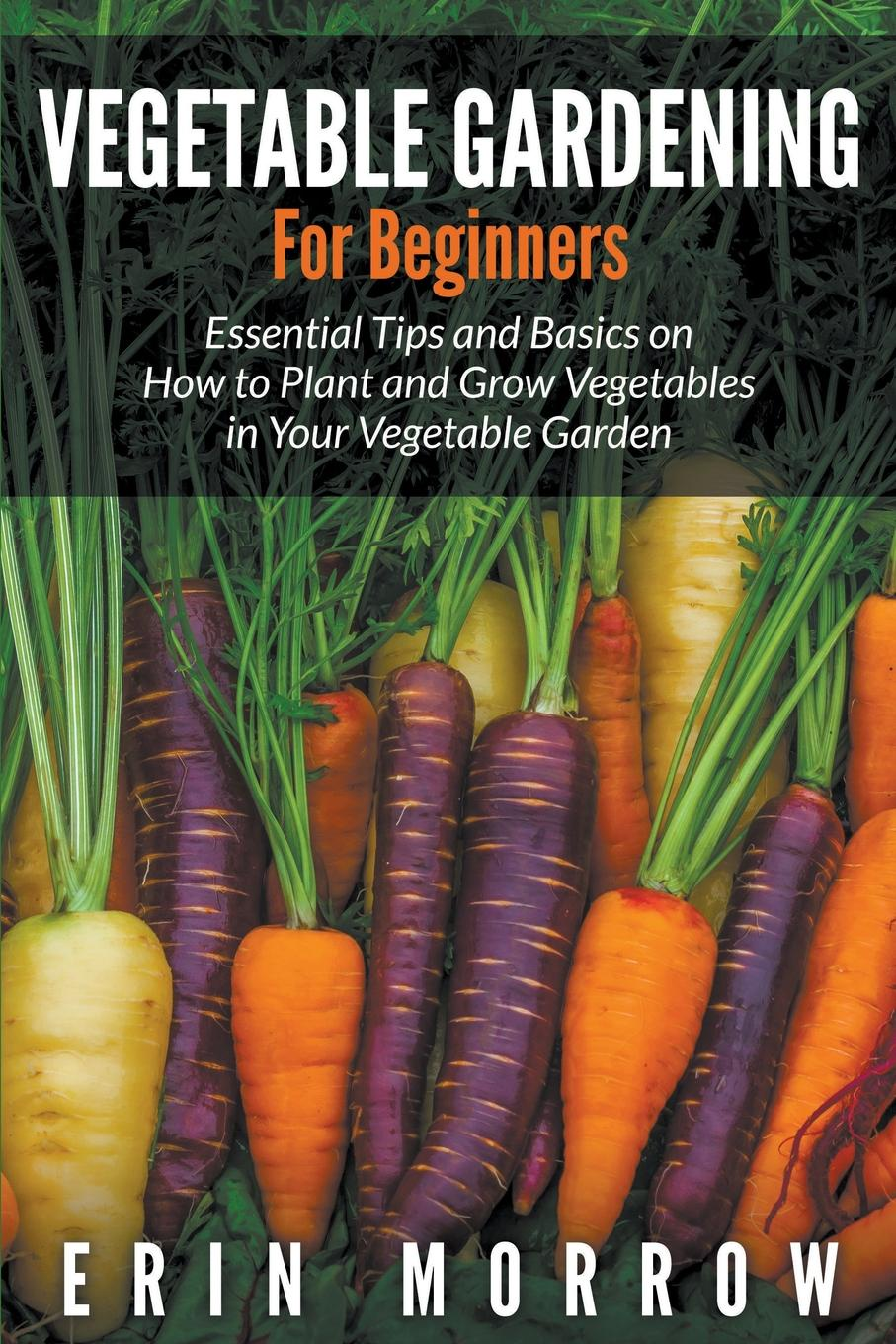 Erin Morrow Vegetable Gardening For Beginners. Essential Tips and Basics on How to Plant and Grow Vegetable in Your Vegetable Garden 72 led ufo growing lamp full spectrum hydroponics system for vegetable garden flower plant grow light hydro indoor greenhouse