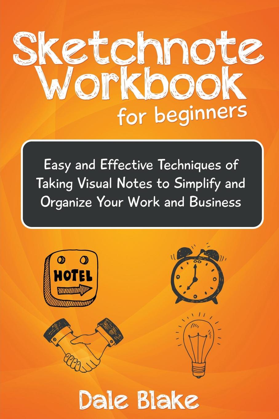 Sketchnote Workbook For Beginners. Easy and Effective Techniques of Taking Visual Notes to Simplify and Organize Your Work and Business