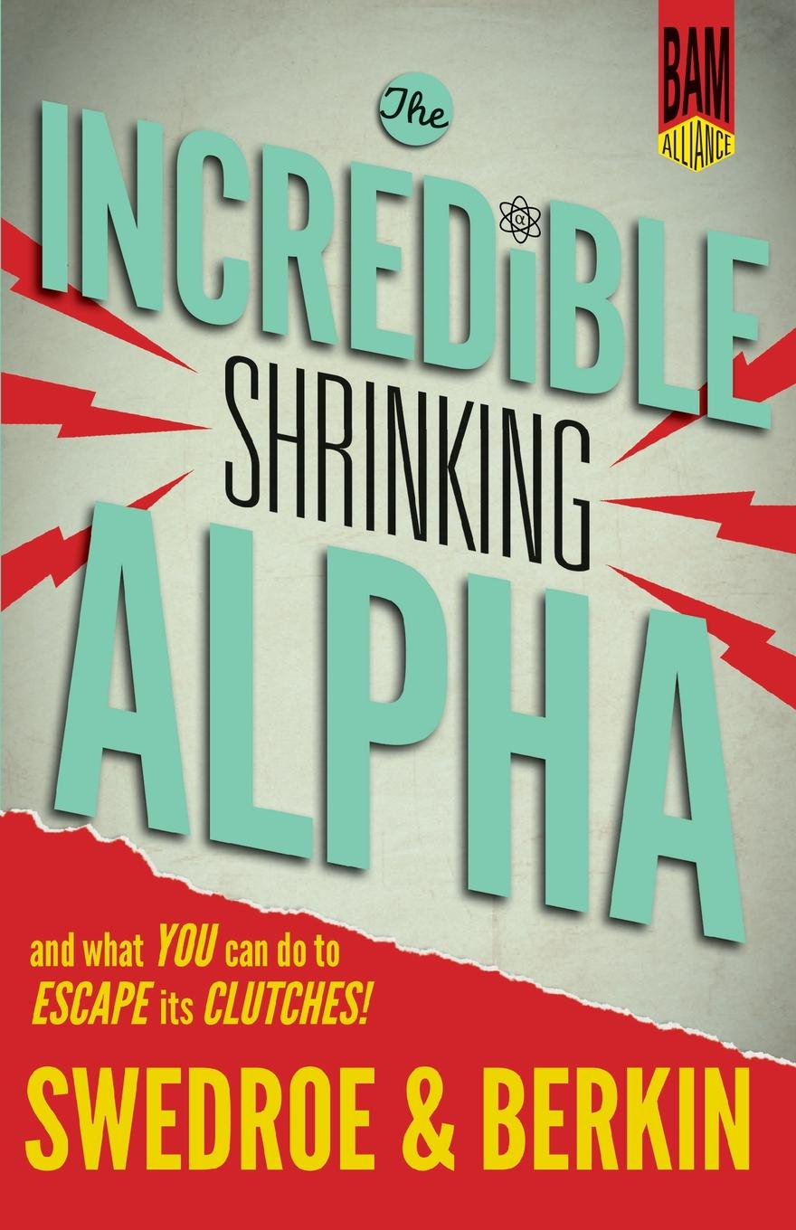 Larry E Swedroe, Andrew L Berkin The Incredible Shrinking Alpha. And What You Can Do to Escape Its Clutches larry swedroe e the quest for alpha the holy grail of investing