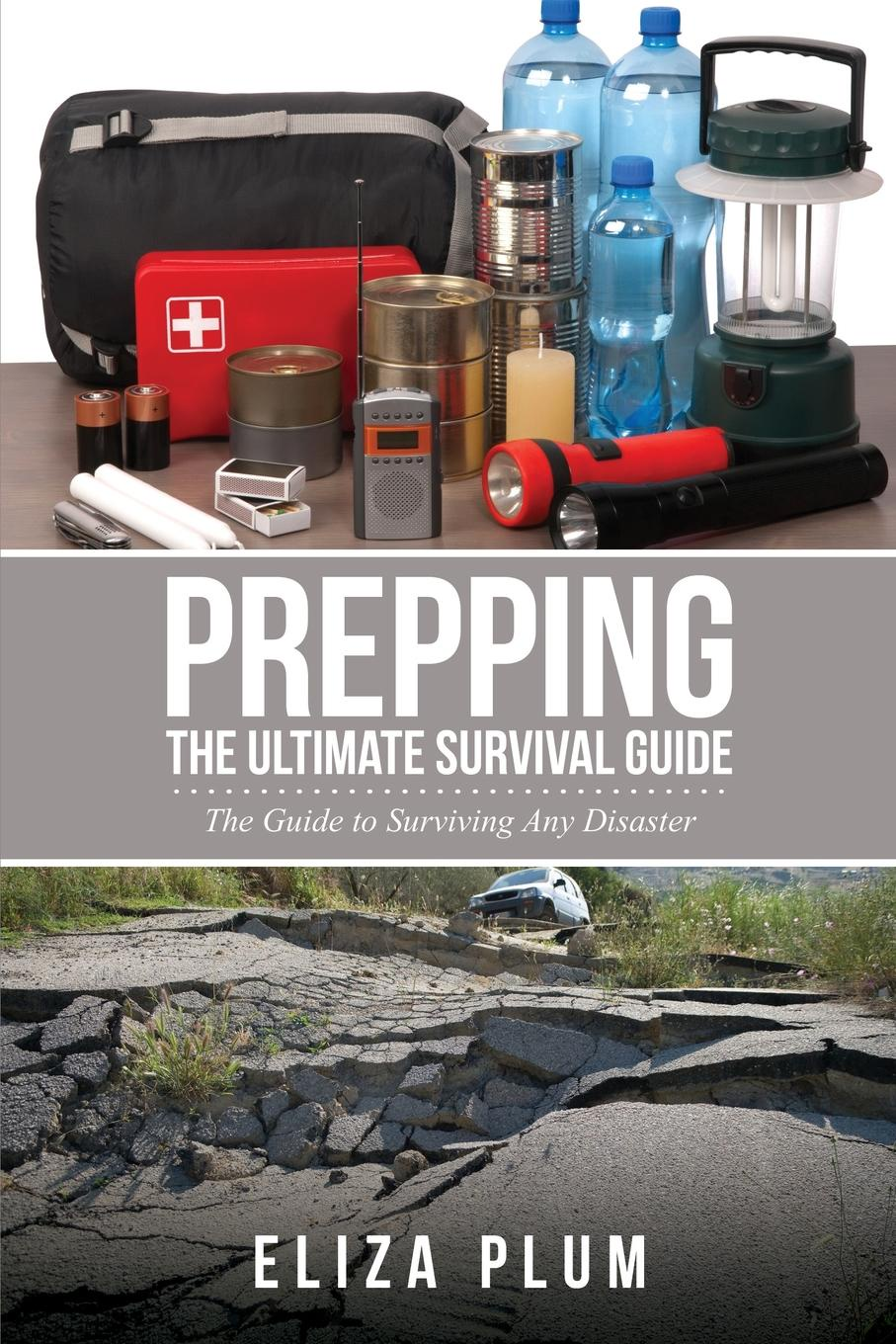 Eliza Plum Prepping. The Ultimate Survival Guide: The Guide to Surviving Any Disaster how to stay alive the ultimate survival guide for any situation