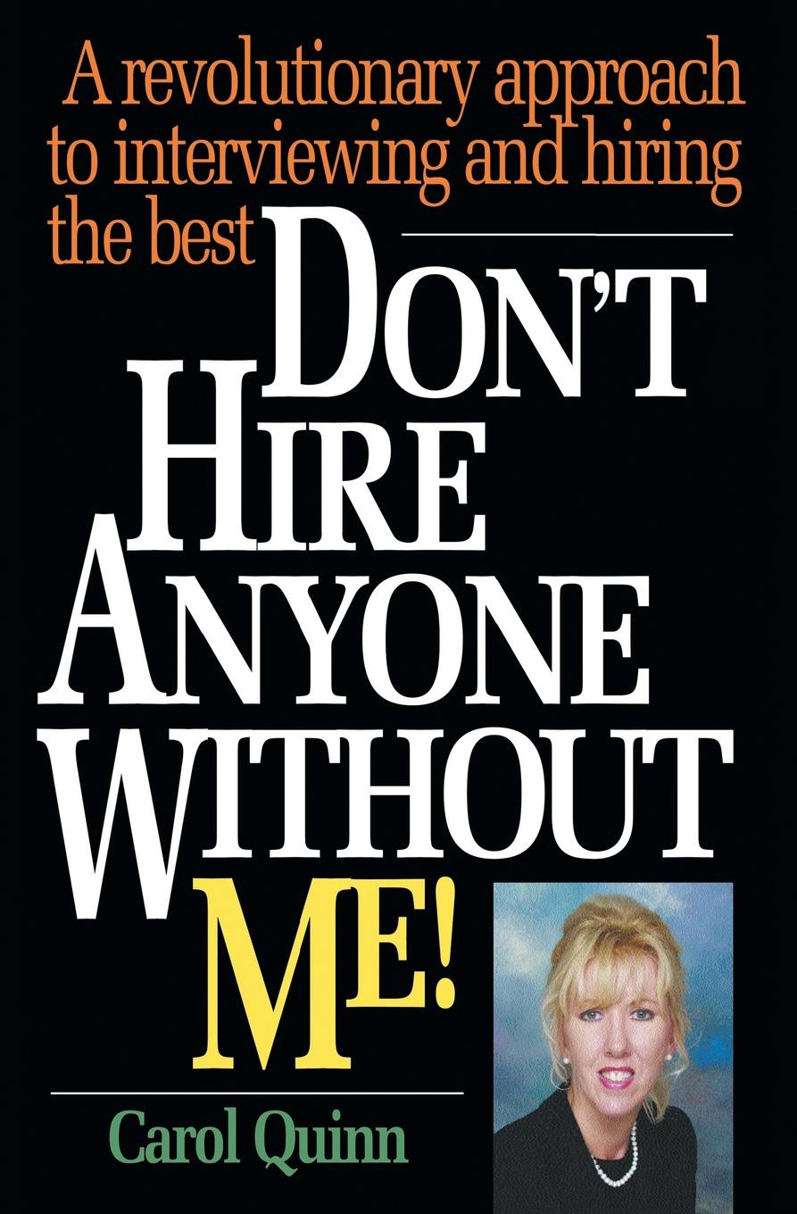 Carol Quinn Don.t Hire Anyone Without Me.. A revolutionary approach to interviewing and hiring the best me inc how to master the business of being you