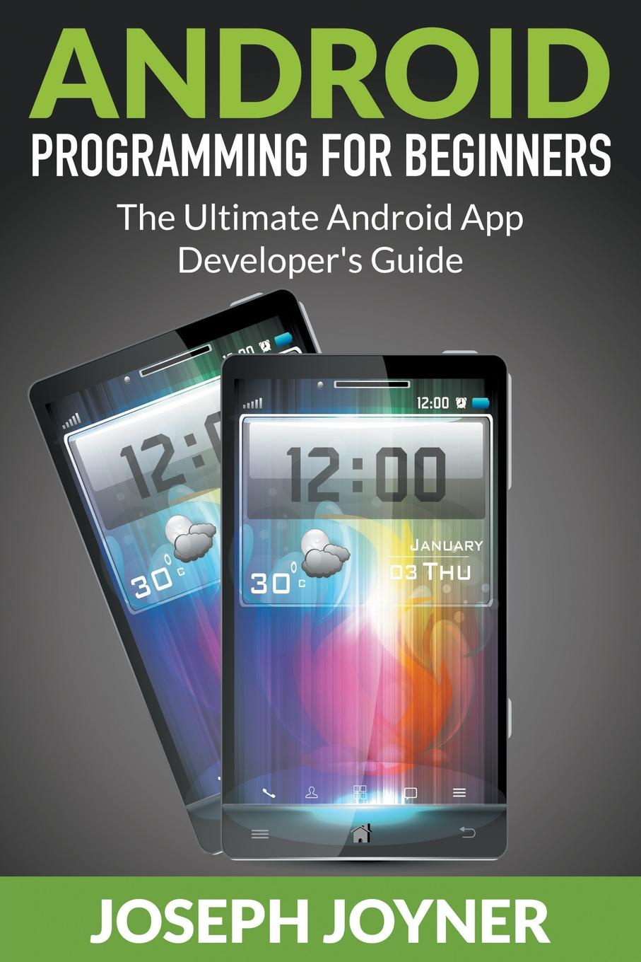 Joseph Joyner Android Programming For Beginners. The Ultimate Android App Developer.s Guide joseph joyner world of warcraft guide the ultimate wow game strategy and tactics guide