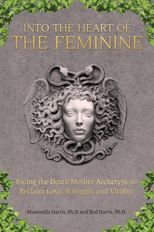Ph.D. Massimilla Harris, Ph.D. Bud Harris Into the Heart of the Feminine. Facing the Death Mother Archetype to Reclaim Love, Strength, and Vitality robert j harris leonardo and the death machine