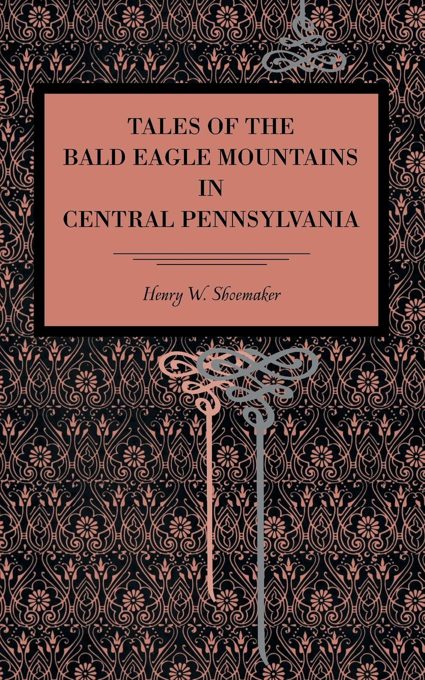 Henry W. Shoemaker Tales of the Bald Eagle Mountains in Central Pennsylvania все цены