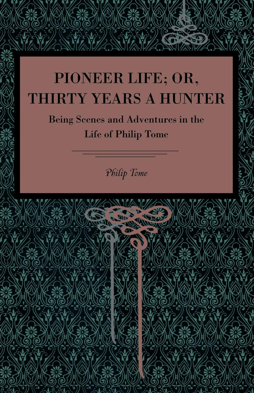 Philip Tome Pioneer Life; or, Thirty Years a Hunter barrett philip the deaf shoemaker