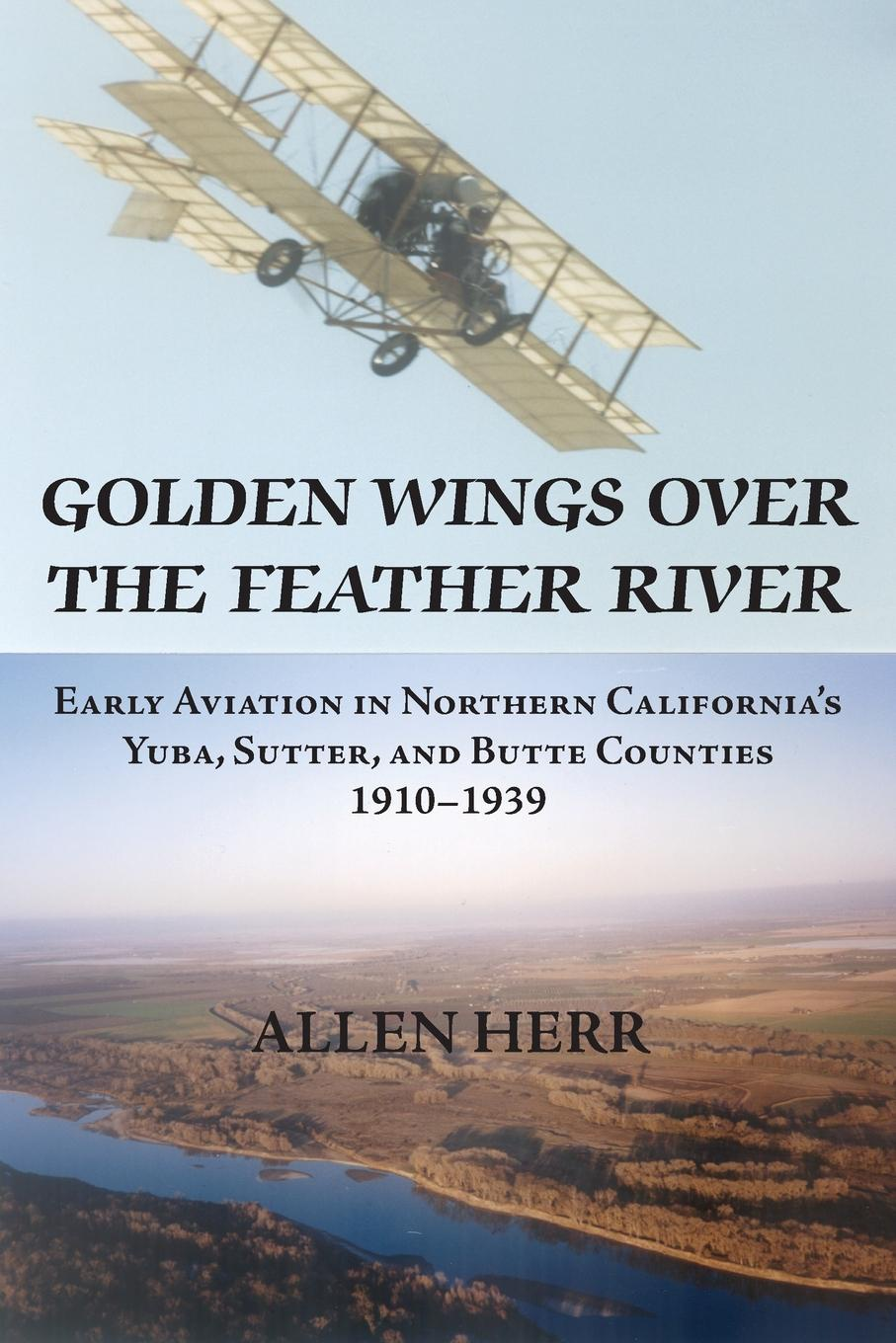 H. Allen Herr Golden Wings over the Feather River. Early Aviation in Northern California.s Yuba, Sutter, and Butte Counties, 1910-1939