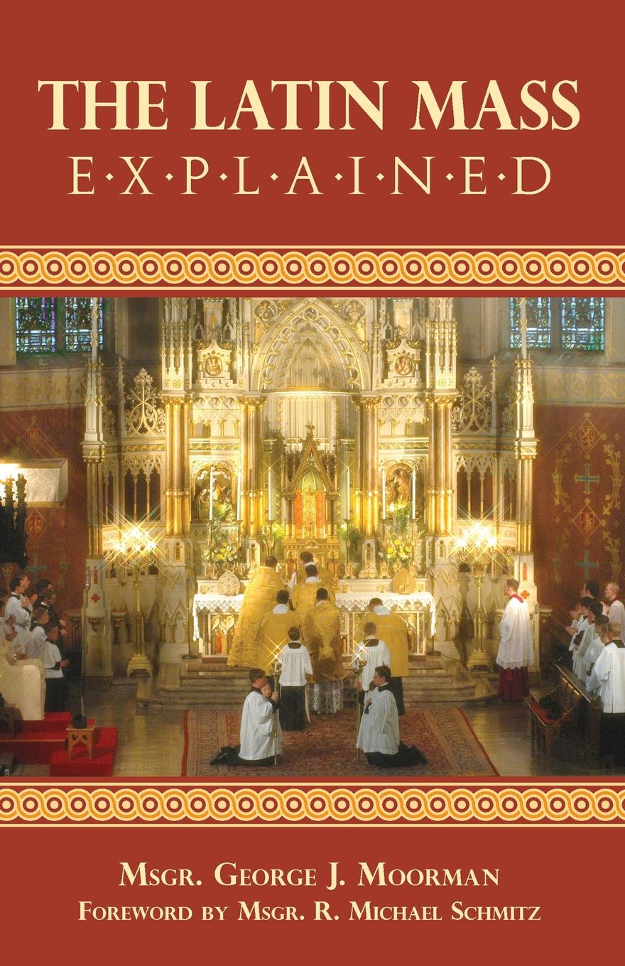 George J. Moorman The Latin Mass Explained. Everything needed to understand and appreciate the Traditional Latin Mass. цена