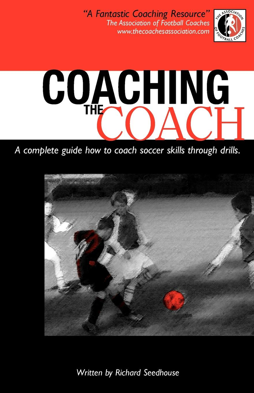 Richard Seedhouse Coaching the Coach - A Complete Guide How to Coach Soccer Skills Through Drills mark shields simon martin the cam coach