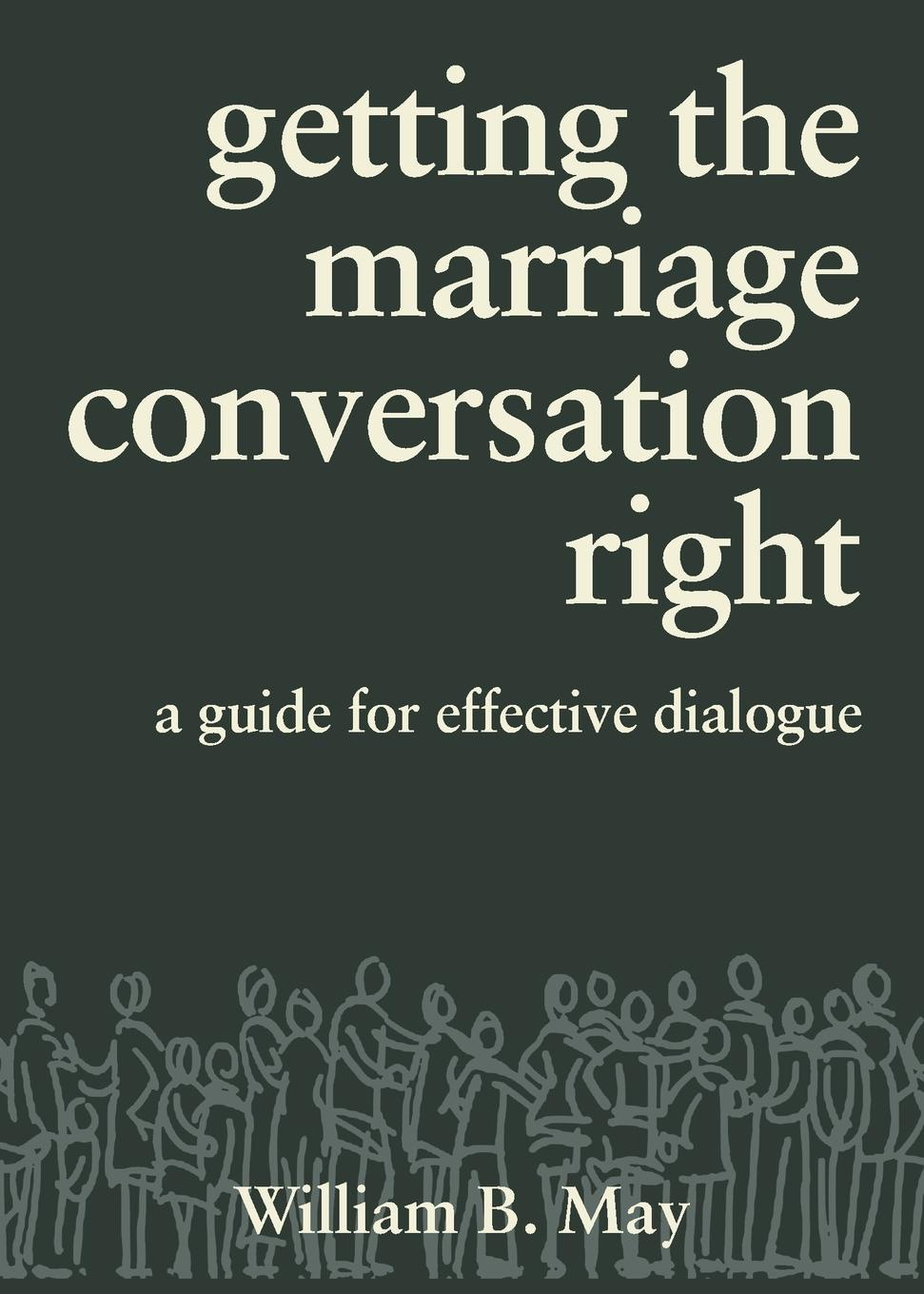 William B. May Getting the Marriage Conversation Right. A Guide for Effective Dialogue gps to a joyful marriage