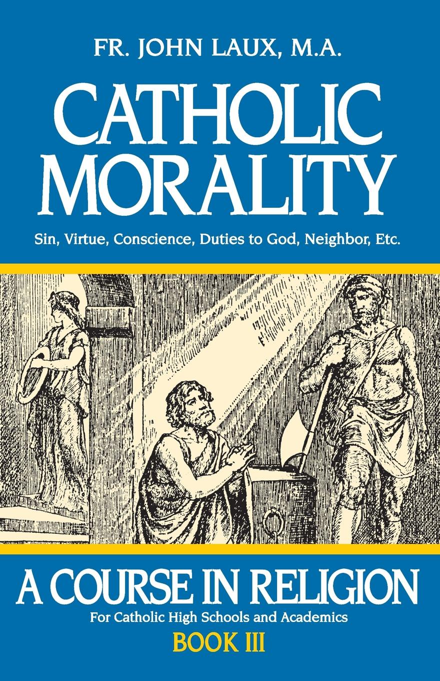 John Laux Catholic Morality. A Course in Religion - Book III barry schwartz battle for human nature – science morality and modern life