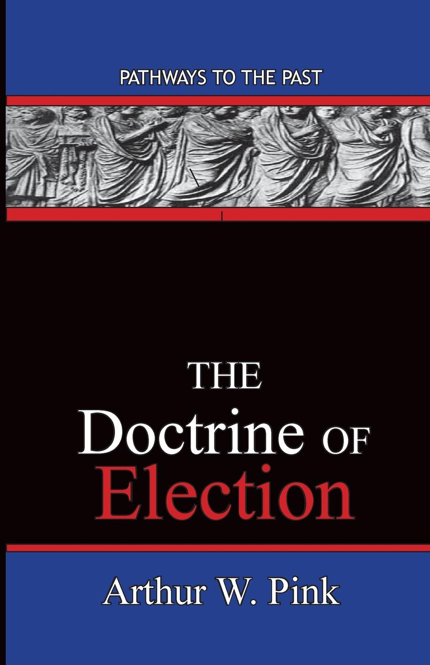 Arthur Washington Pink The Doctrine Of Election. Pathways To The Past цены