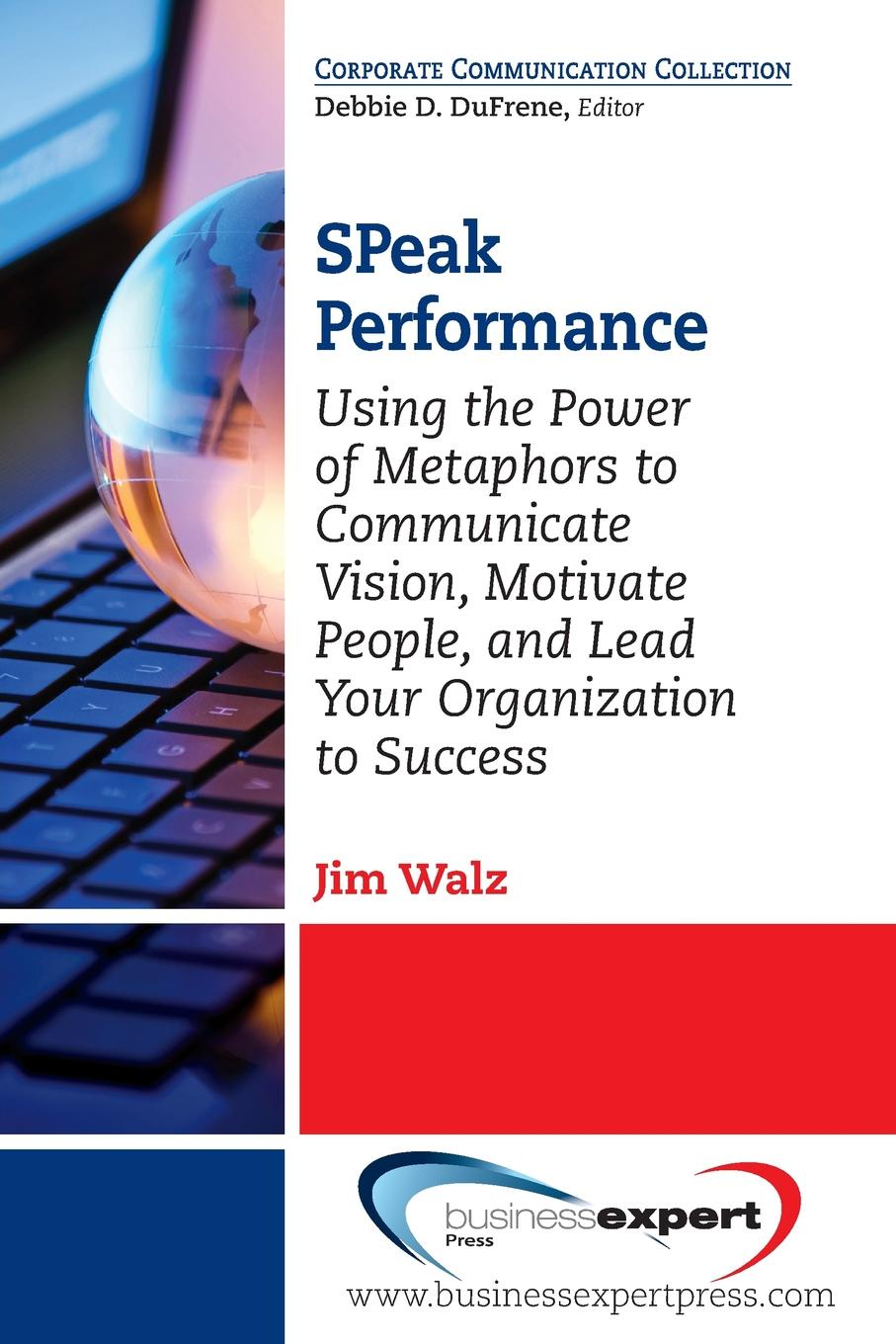 Jim Walz SPeak Performance. Using the Power of Metaphors to Communicate Vision, Motivate People, and Lead Your Organization to Success amy lyman the trustworthy leader leveraging the power of trust to transform your organization