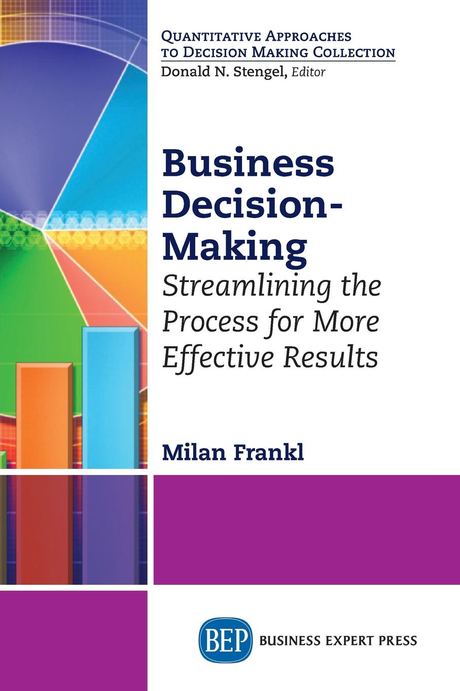 Milan Frankl Business Decision-Making. Streamlining the Process for More Effective Results jennifer meyer decision quality value creation from better business decisions