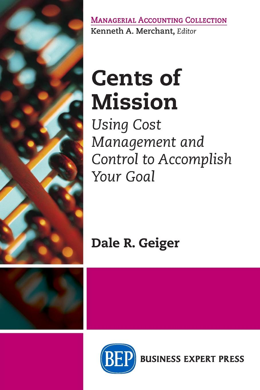Dale R. Geiger. Cents of Mission. Using Cost Management and Control to Accomplish Your Goal