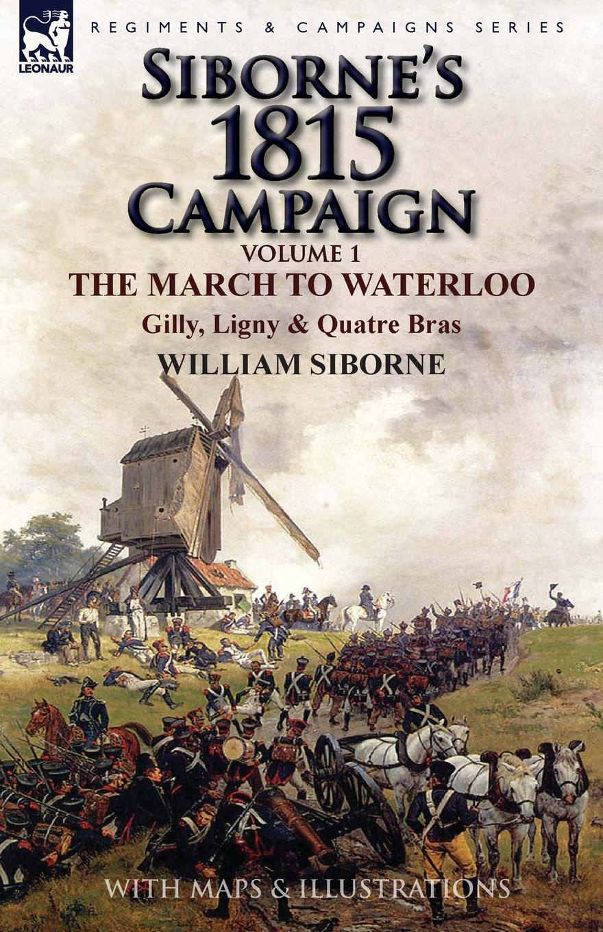 William Siborne Siborne.s 1815 Campaign. Volume 1-The March to Waterloo, Gilly, Ligny . Quatre Bras отсутствует the battle of waterloo