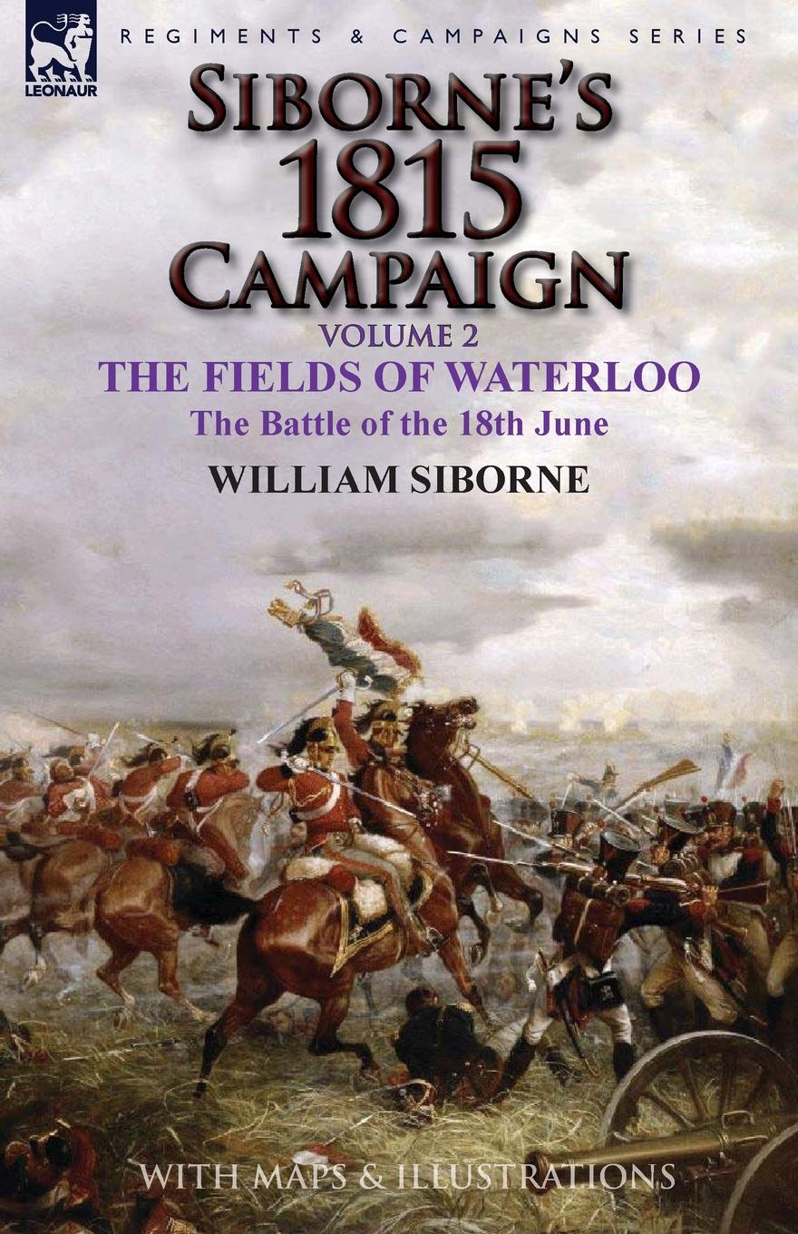 William Siborne Siborne.s 1815 Campaign. Volume 2-The Fields of Waterloo, the Battle of the 18th June отсутствует the battle of waterloo