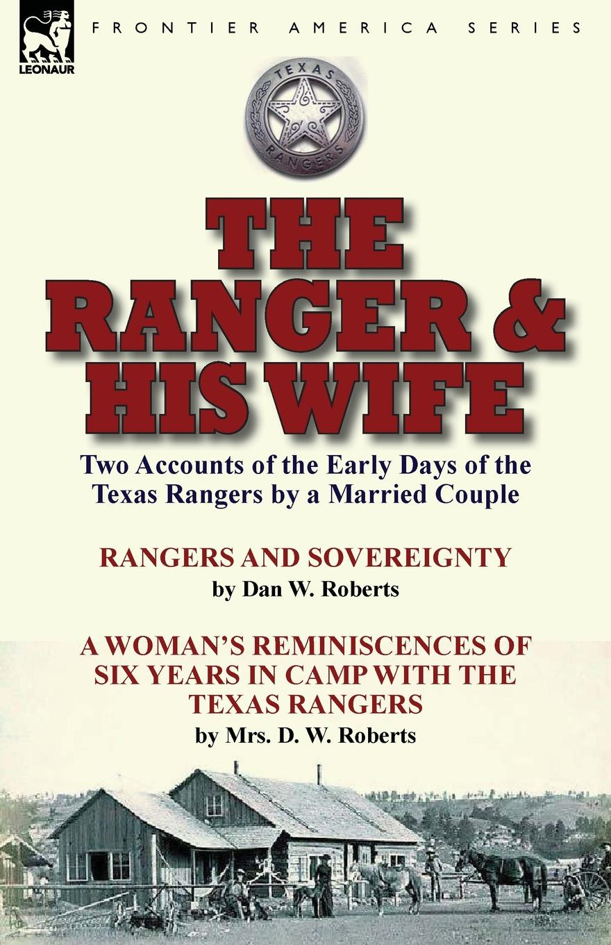 Dan W. Roberts, Mrs. D. W. Roberts The Ranger . His Wife. Two Accounts of the Early Days of the Texas Rangers by a Married Couple-Rangers and Sovereignty by Dan W. Roberts . A Woman.s Reminiscences of Six Years in Camp with the Texas Rangers by Mrs. D. W. Roberts joseph roberts duwinyddiaeth crist a beirniadaeth ddiweddar