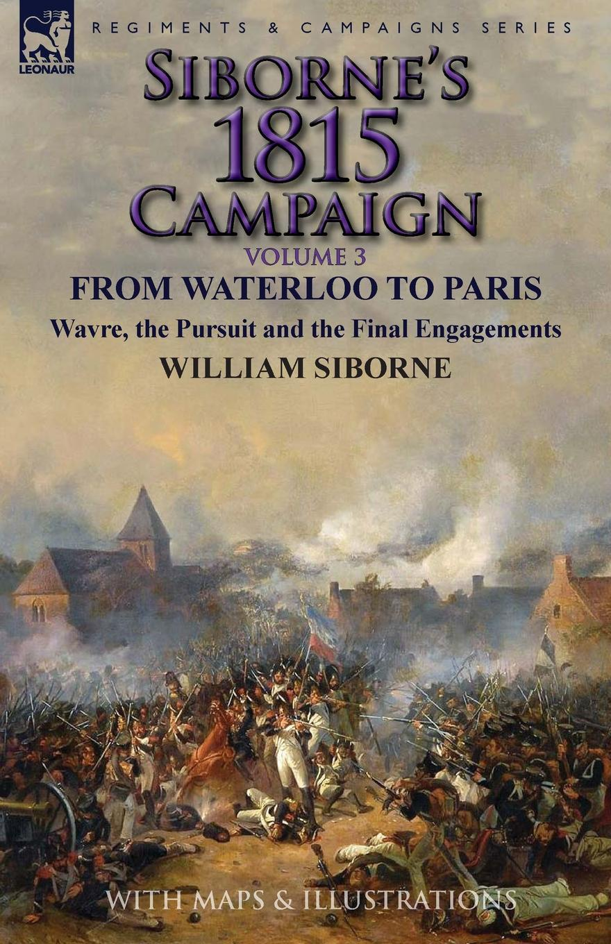 William Siborne Siborne.s 1815 Campaign. Volume 3-From Waterloo to Paris, Wavre, the Pursuit and the Final Engagements отсутствует the battle of waterloo