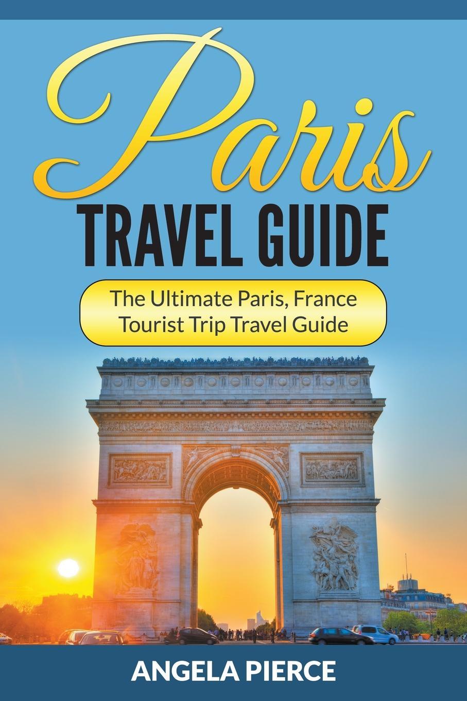 Angela Pierce Paris Travel Guide. The Ultimate Paris, France Tourist Trip Travel Guide