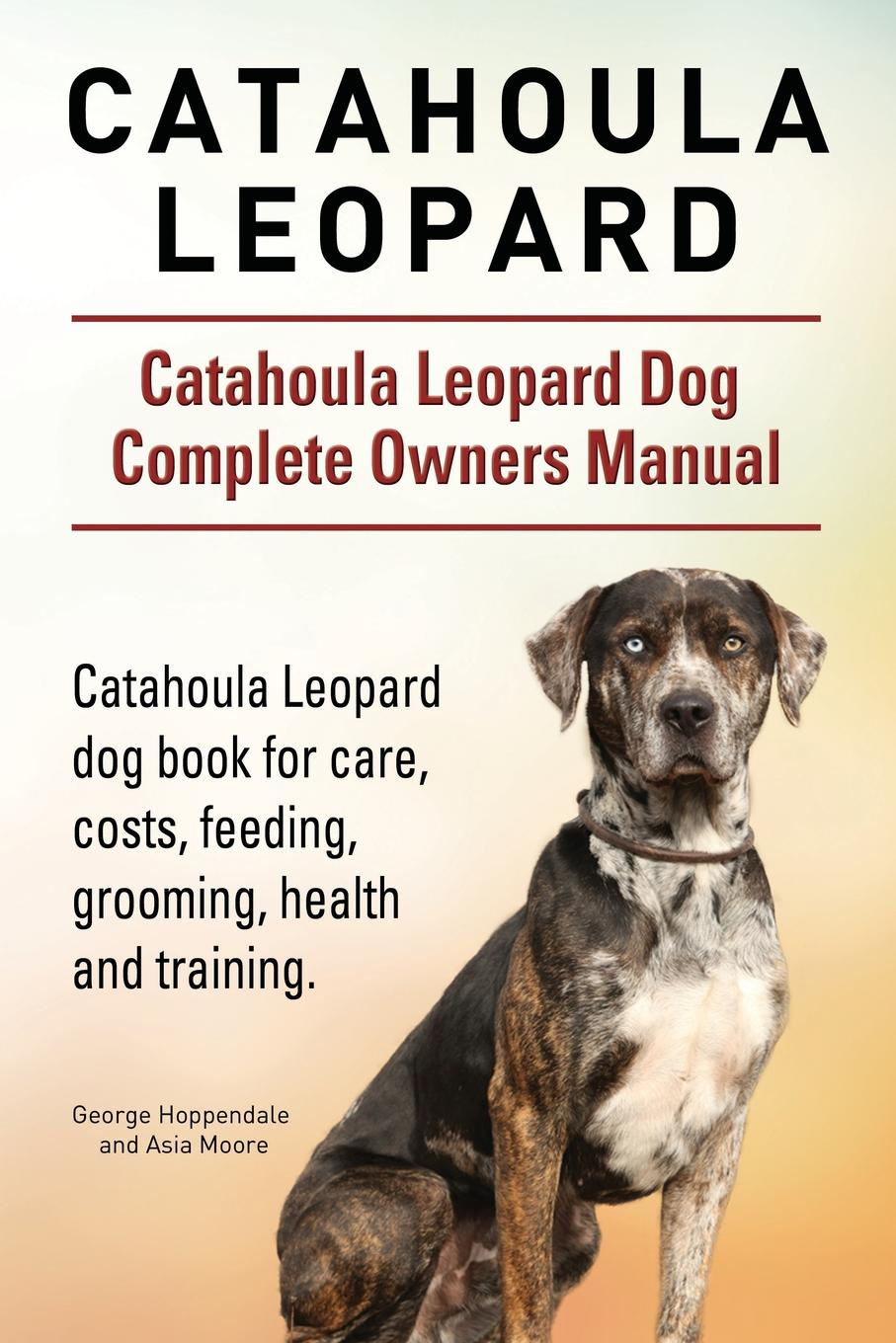Фото - George Hoppendale, Asia Moore Catahoula Leopard. Catahoula Leopard dog Dog Complete Owners Manual. Catahoula Leopard dog book for care, costs, feeding, grooming, health and training. harry holstone boerboel the boerboel dog owner s manual boerboel dog care personality grooming health costs and feeding all included