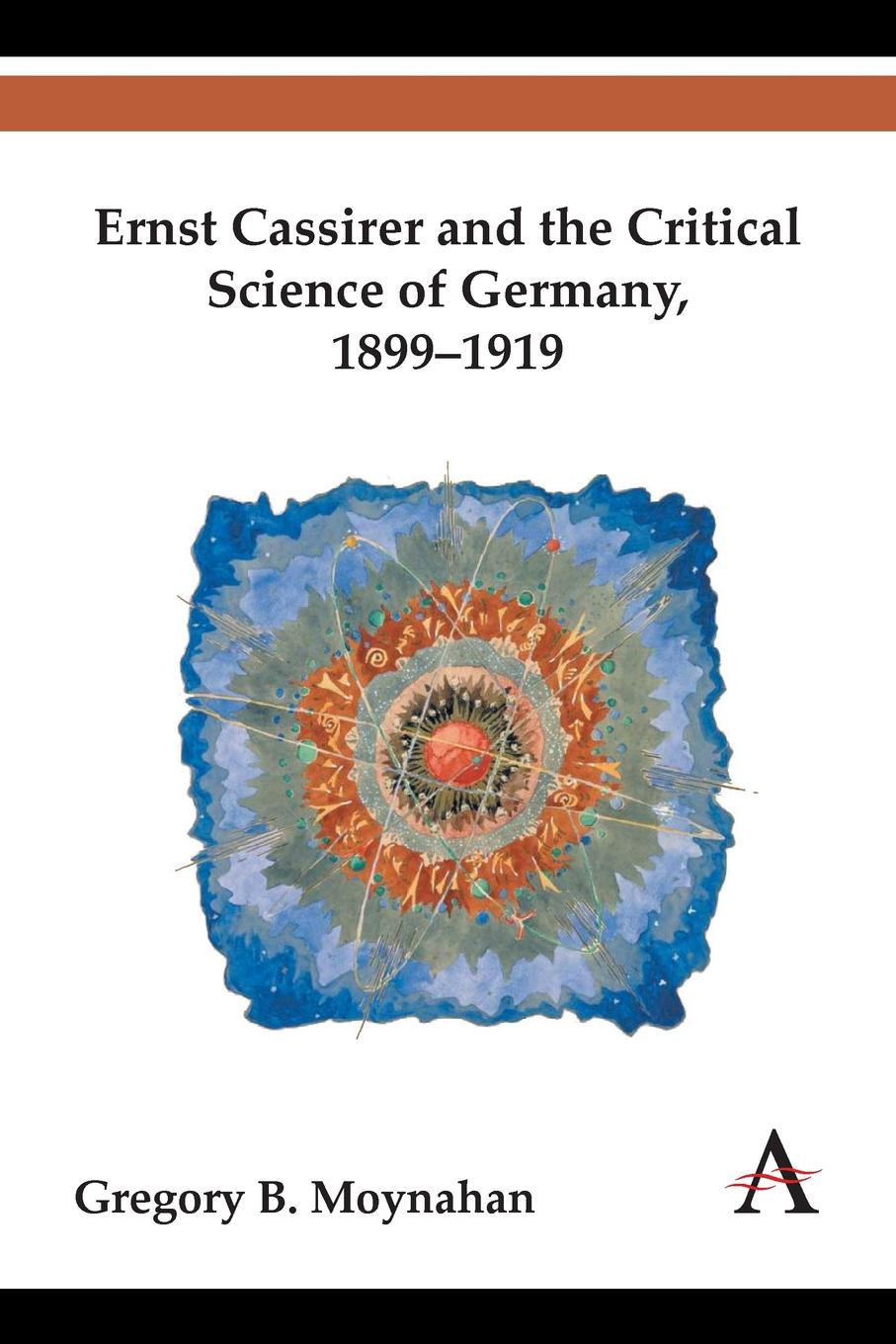 Gregory B. Moynahan Ernst Cassirer and the Critical Science of Germany, 1899-1919 the politics of theory and the practice of critical librarianship