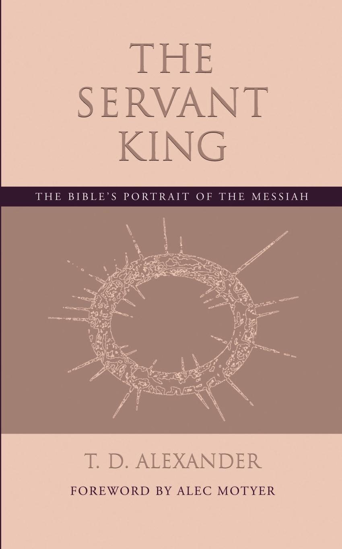 T. D. Alexander The Servant King. The Bible.s portrait of the Messiah m udovichenko the stargazer s servant
