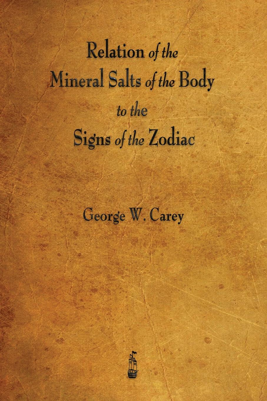 George W. Carey Relation of the Mineral Salts of the Body to the Signs of the Zodiac цена