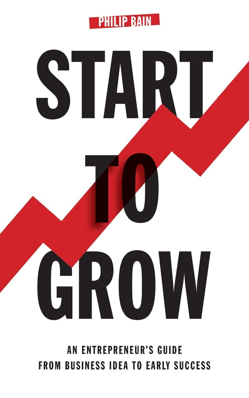 Philip Bain Start To Grow. An Entrepreneur.s Guide from Business Idea to Early Success anthony belli the street smart salesman how growing up poor helped make me rich