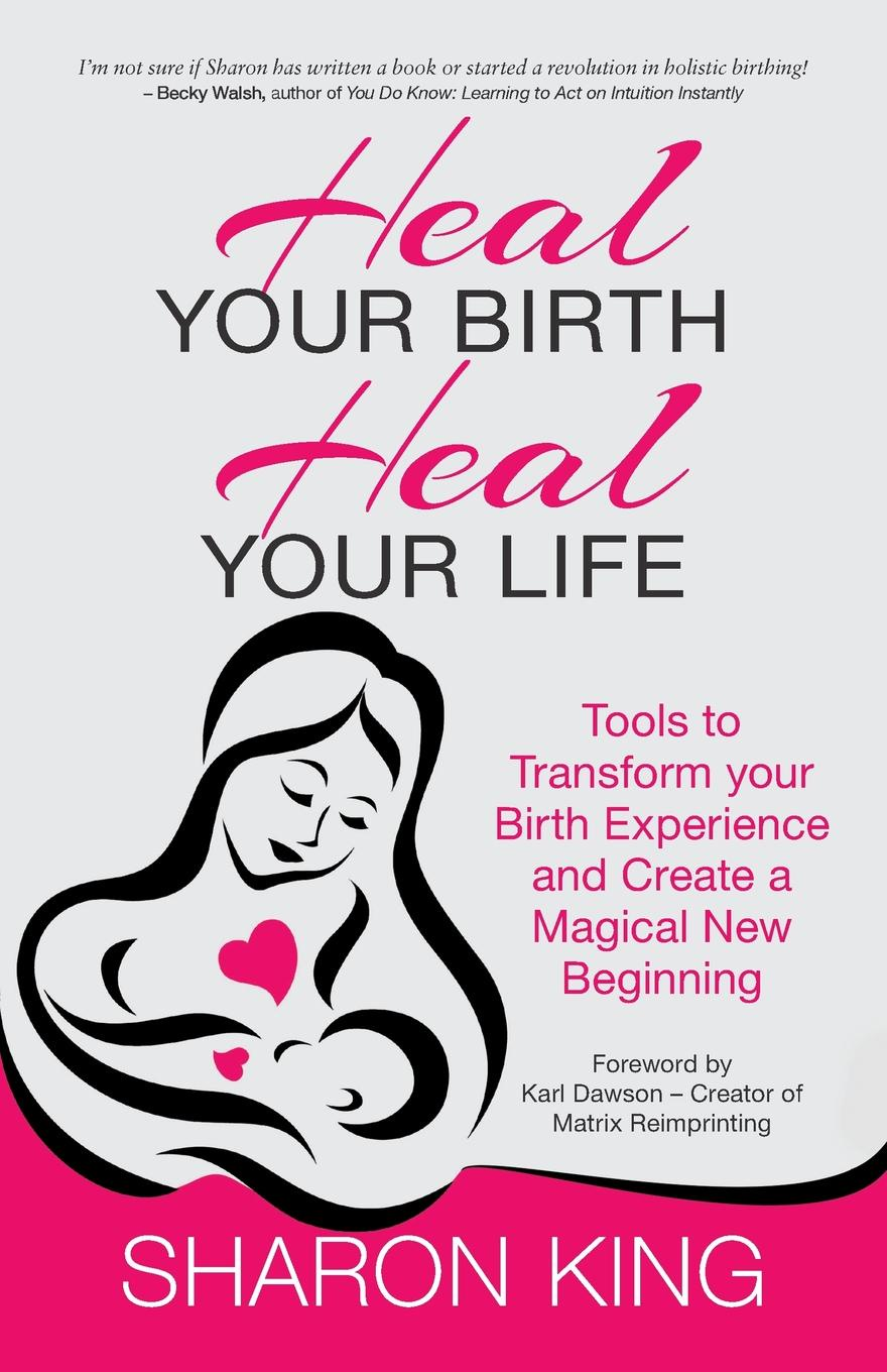 Sharon King Heal Your Birth, Heal Your Life the big book of birth