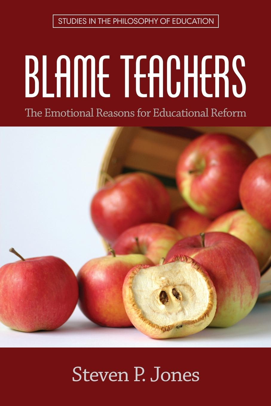 Steven P. Jones Blame Teachers. The Emotional Reasons for Educational Reform great leaders equal great schools alliances and discourse for educational reform