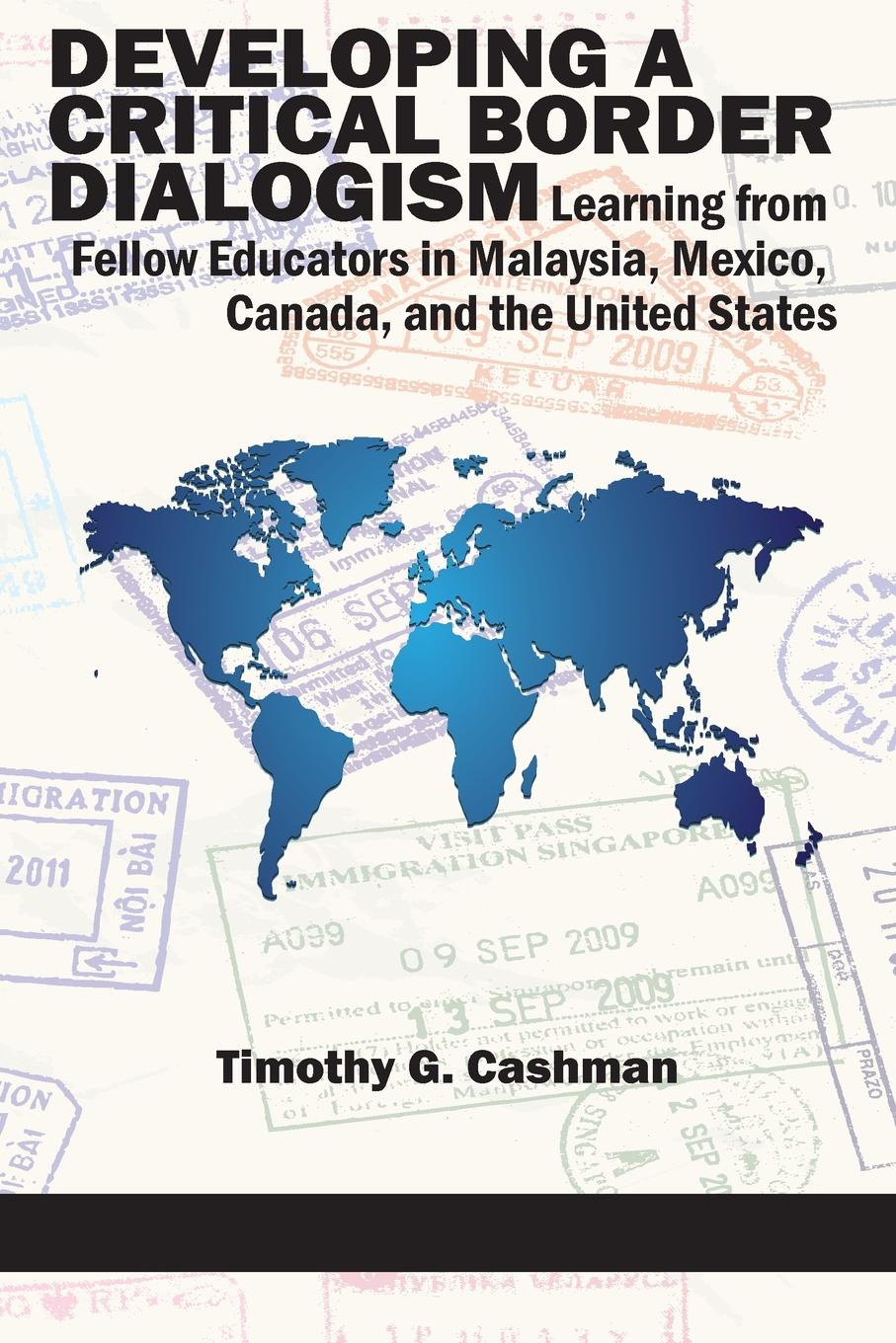 Timothy G. Cashman Developing a Critical Border Dialogism. Learning from Fellow Educators in Malaysia, Mexico, Canada, and the United States