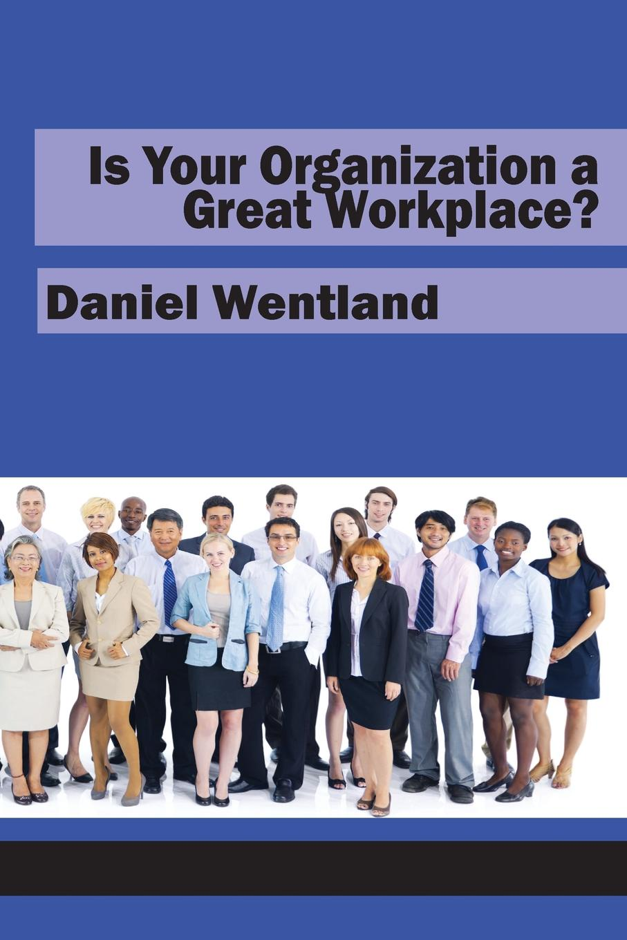 Daniel Wentland Is Your Organization a Great Workplace. michael burchell the great workplace how to build it how to keep it and why it matters