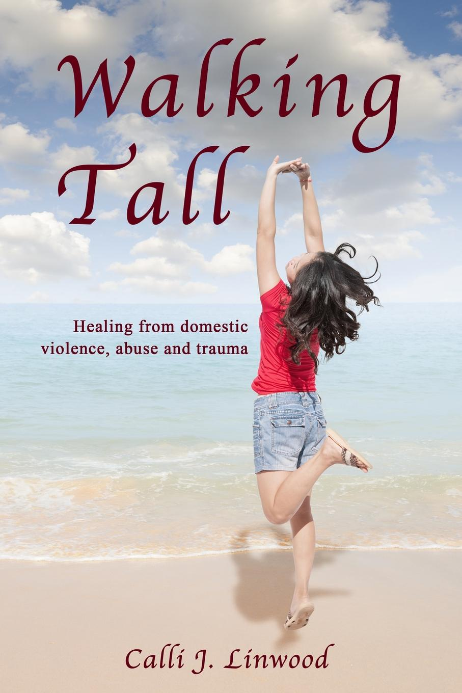 Calli J Linwood Walking Tall. Healing from Domestic Violence, Abuse and Trauma цена 2017