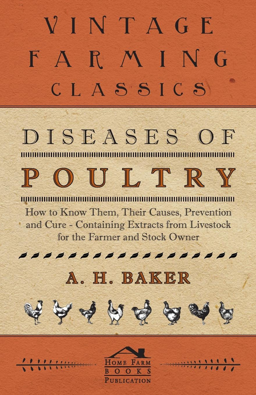 A H Baker Diseases of Poultry - How to Know Them, Their Causes, Prevention and Cure - Containing Extracts from Livestock for the Farmer and Stock Owner h will practical poultry culture