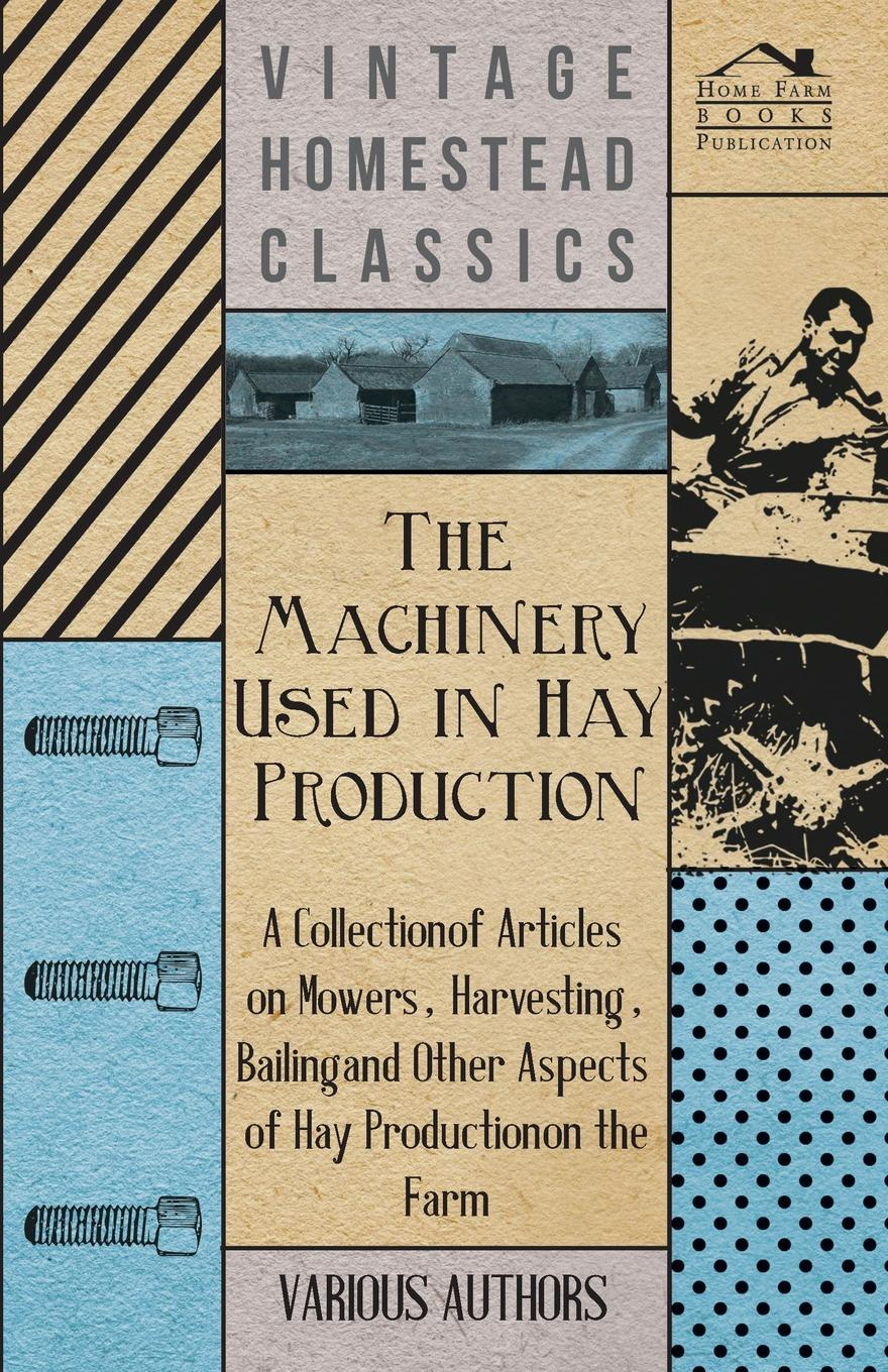 Various The Machinery Used in Hay Production - A Collection of Articles on Mowers, Harvesting, Bailing and Other Aspects of Hay Production on the Farm andrew gray a treatise on spinning machinery