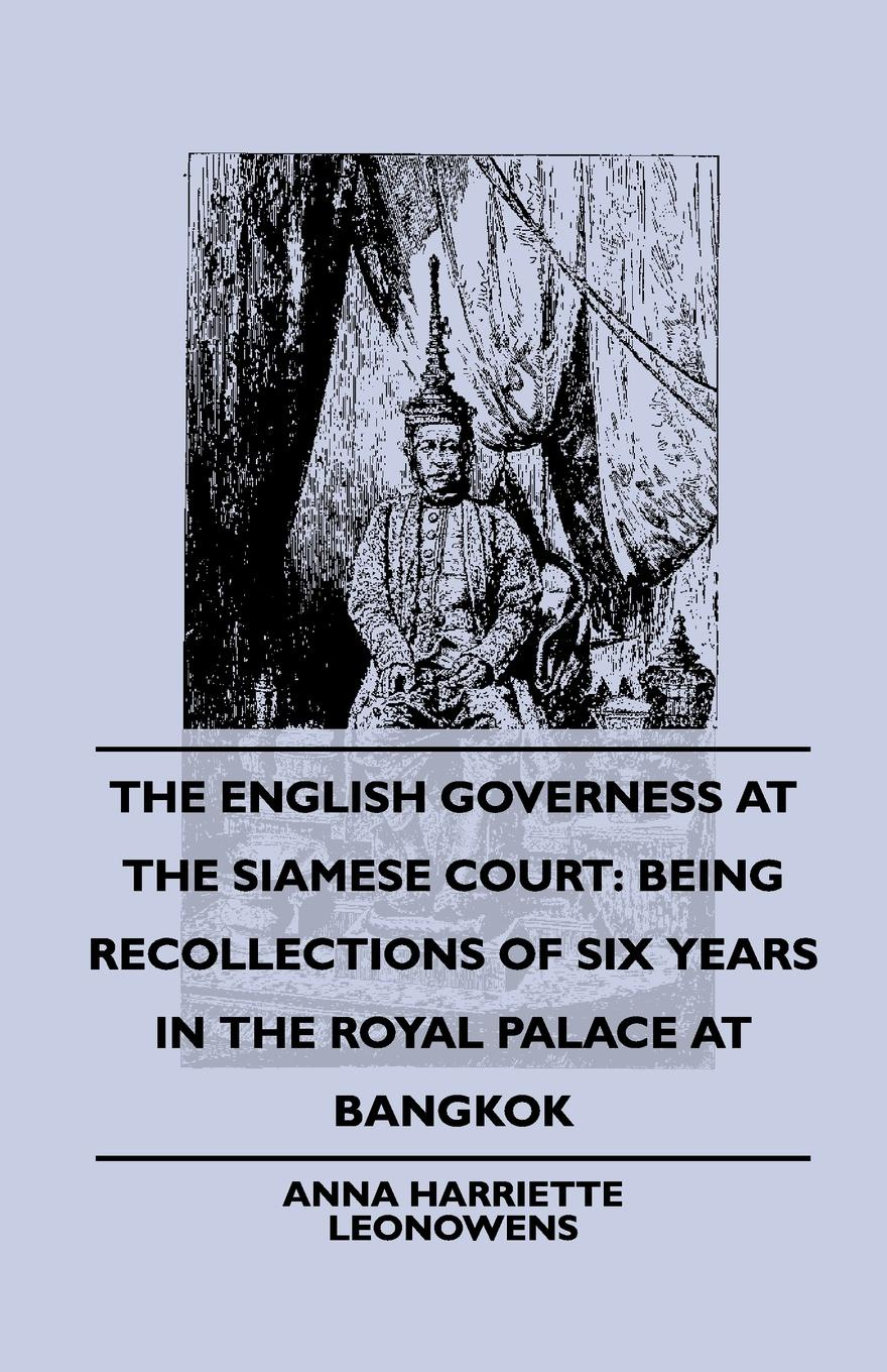 Anna Harriette Leonowens The English Governess at the Siamese Court. Being Recollections of Six Years in the Royal Palace at Bangkok anna aleksandrovna vyrubova memories of the russian court