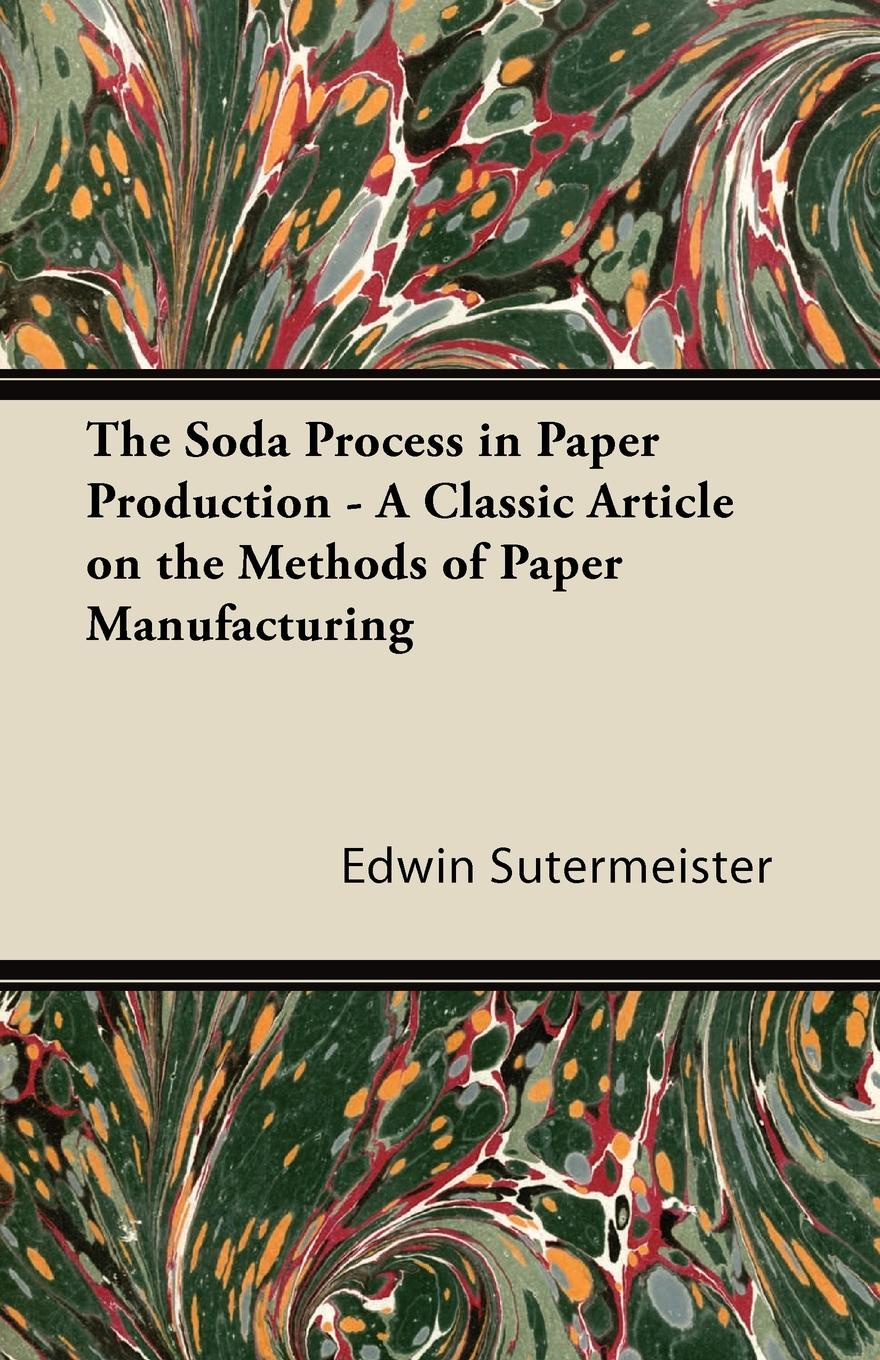 Edwin Sutermeister The Soda Process in Paper Production - A Classic Article on the Methods of Paper Manufacturing the paper dolls