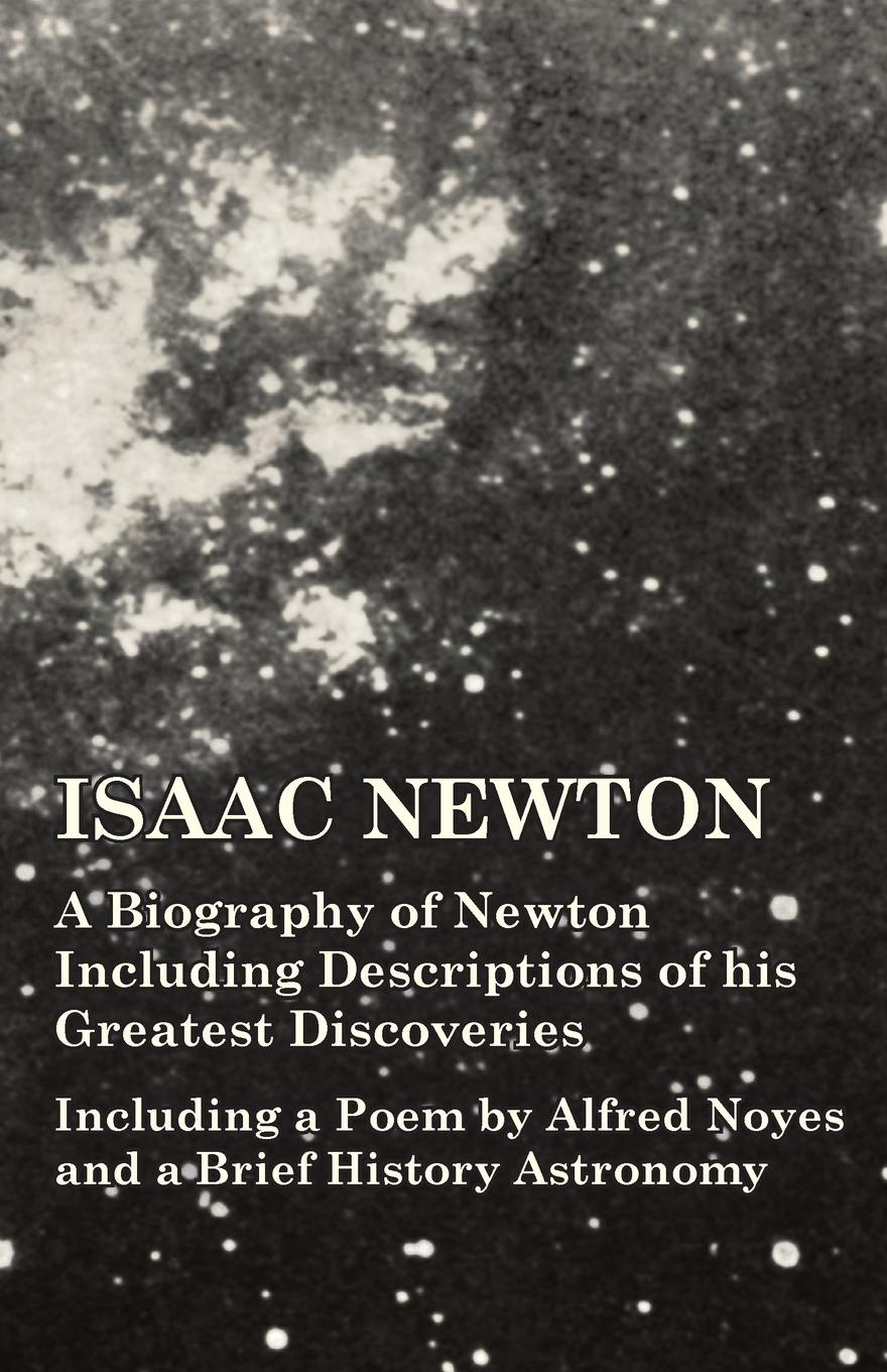 Various Isaac Newton - A Biography of Newton Including Descriptions of his Greatest Discoveries - Including a Poem by Alfred Noyes and a Brief History Astronomy biography of a germ