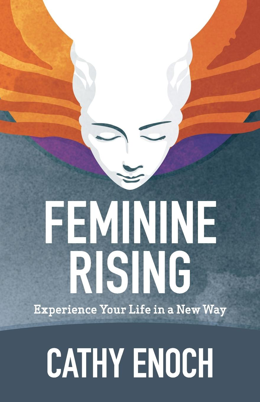 Cathy Enoch Feminine Rising. Experience Your Life in a New Way in the midst of life