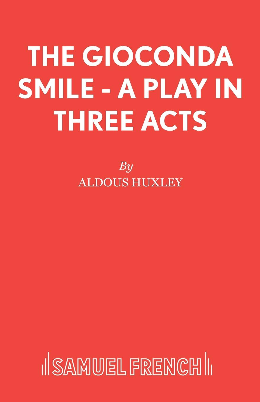 Aldous Huxley The Gioconda Smile - A Play in Three Acts александр дюма adolphe de leuven frank j morlock a fairy tale a play in three acts