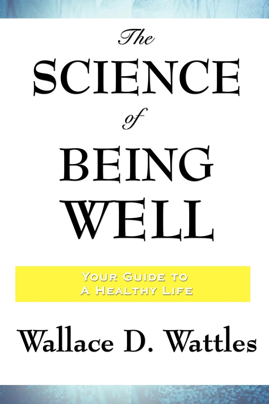 Wallace D. Wattles The Science of Being Well fergus o connell earn more stress less how to attract wealth using the secret science of getting rich your practical guide to living the law of attraction