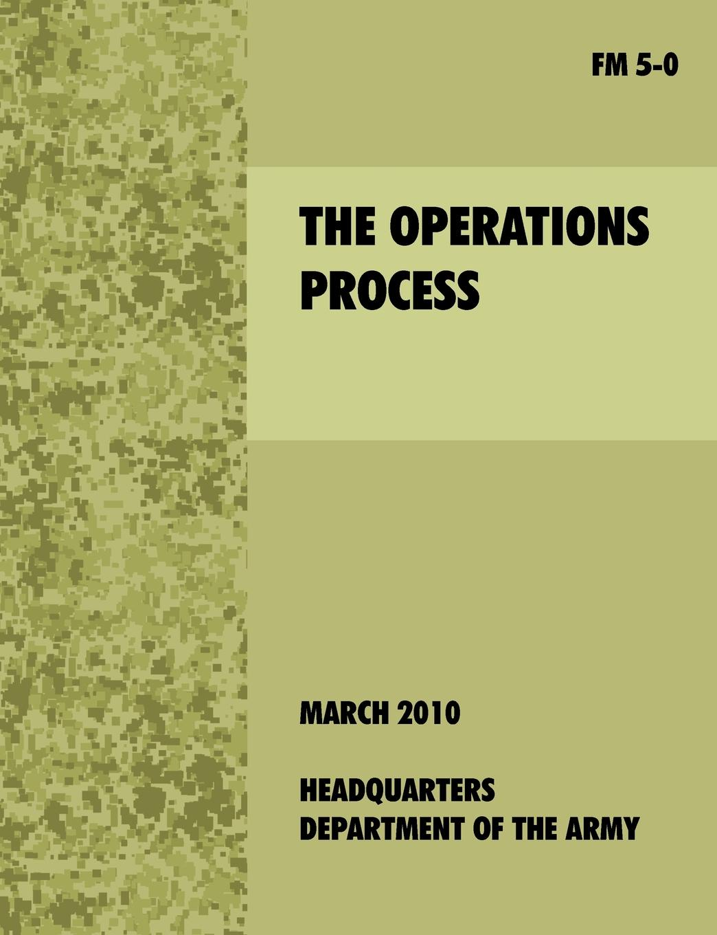 U.S. Department of the Army The Operations Process. The official U.S. Army Field Manual FM 5-0 leadership center for army and us army the u s army leadership field manual fm 22 100