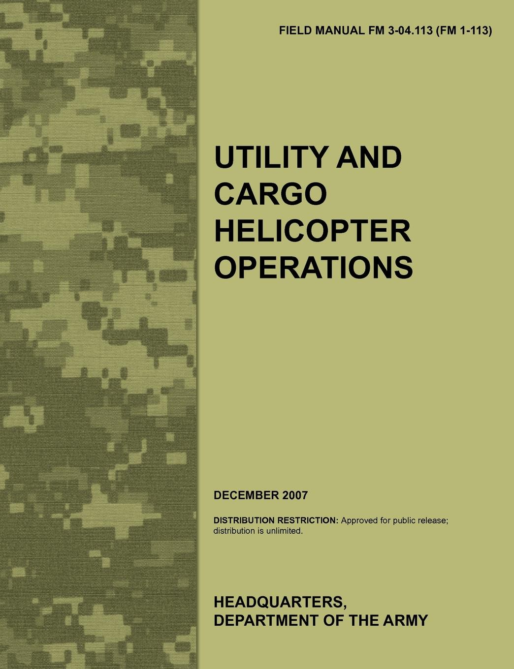 Army Aviation Warfighting Center, Army Training Doctrine and Command, U.S. Department of the Army Utility and Cargo Helicopter Operations. The official U.S. Army Field Manual FM 3-04.113 (FM 1-113) (December 2007) leadership center for army and us army the u s army leadership field manual fm 22 100