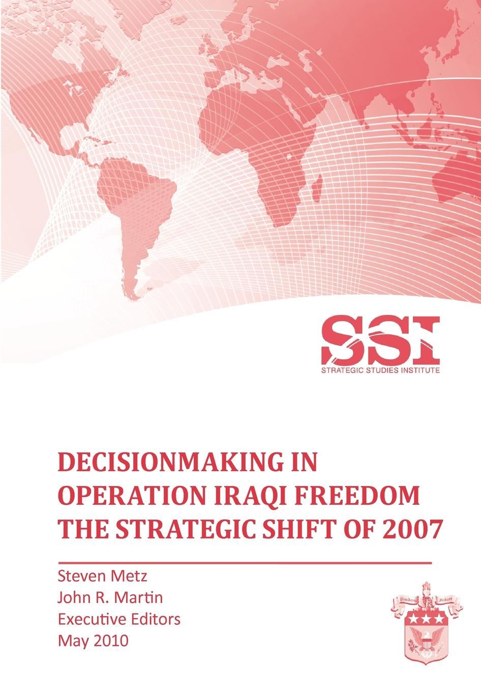 Stephen Metz, John R. Martin, Strategic Studies Institute Decisionmaking in Operation IRAQI FREEDOM. Removing Saddam Hussein by Force michael roberto a unlocking creativity how to solve any problem and make the best decisions by shifting creative mindsets