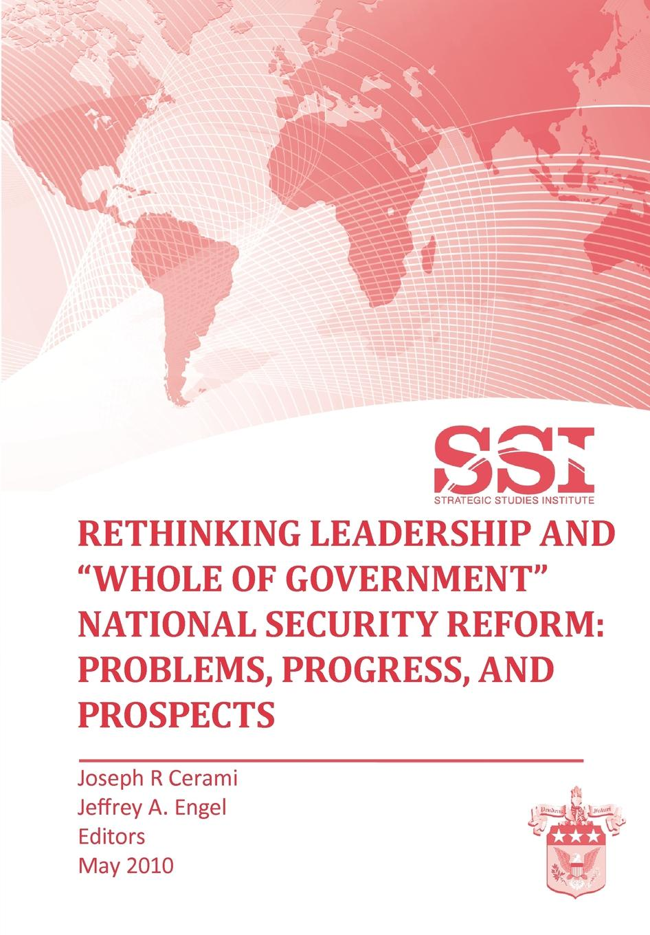 Strategic Studies Institute Rethinking Leadership and Whole of Government National Security Reform. Problems, Progress, and Prospect daniel evans international affairs and intelligence studies primer