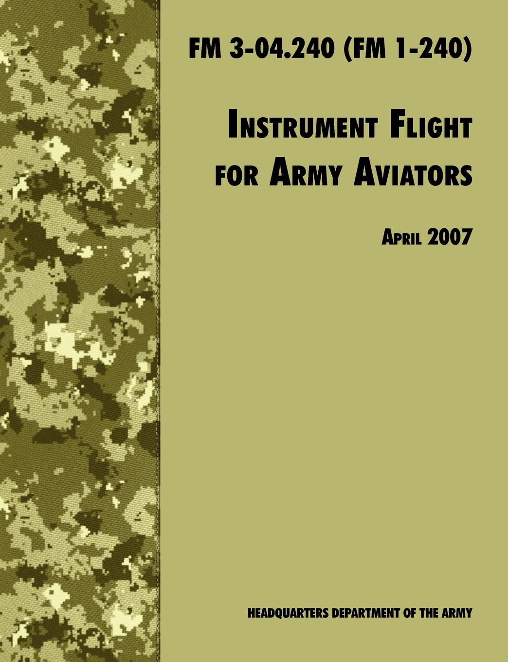 Army Training and Doctrine Command, U.S. Department of the Army Instrument Flight for Army Aviators. The Official U.S. Army Field Manual FM 3-04.240 (FM 1-240), April 2007 revision