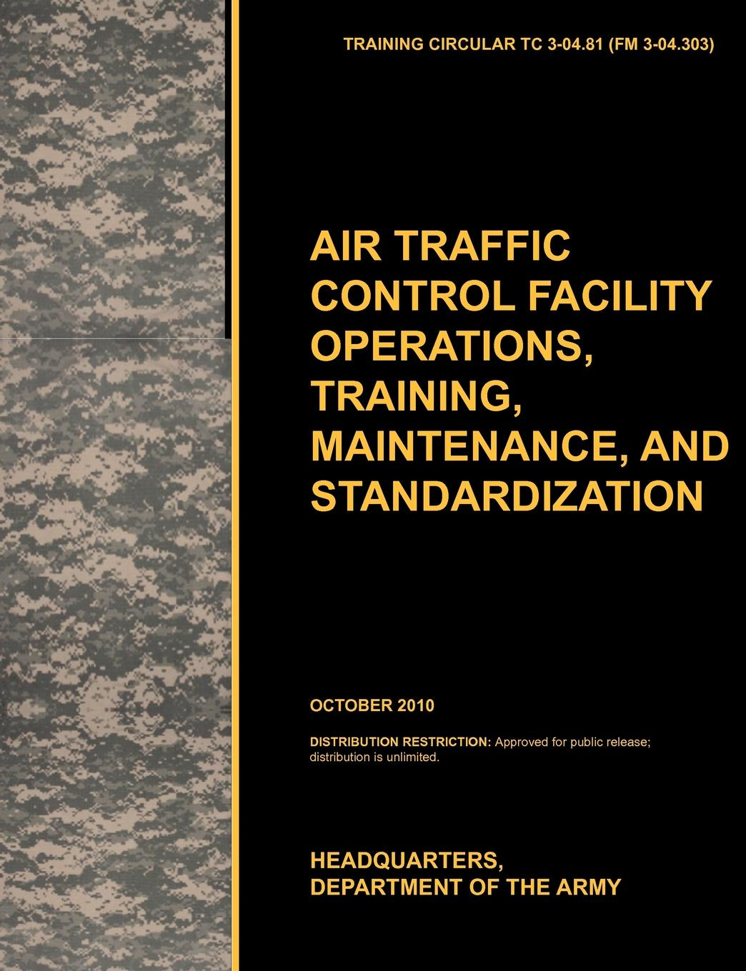 U. S. Army Training and Doctrine Command, Army Aviation Center of Excellence, U. S. Department of the Aviation Traffic Control Facility Operations, Training, Maintenance, and Standardization. The Official U.S. Army Training Circular Tc 3-04.81 leadership center for army and us army the u s army leadership field manual fm 22 100