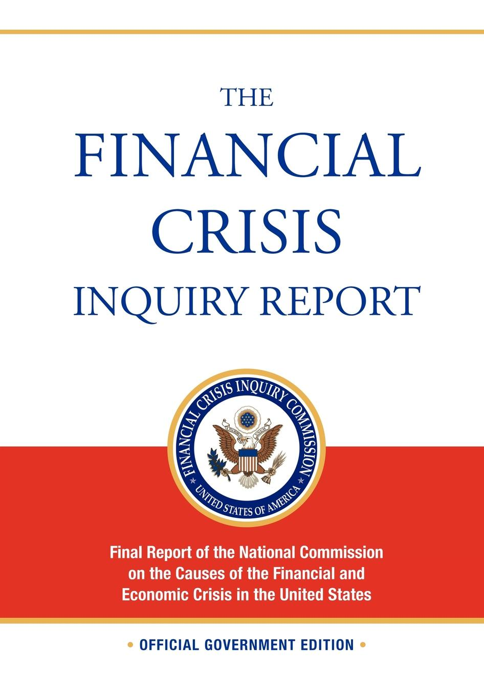 цены на Financial Crisis Inquiry Commission The Financial Crisis Inquiry Report. FULL Final Report (Includiing Dissenting Views) Of The National Commission On The Causes Of The Financial And Economic Crisis In The United States  в интернет-магазинах